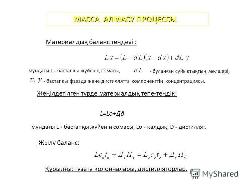 МАССА АЛМАСУ ПРОЦЕССЫ Материалдық баланс теңдеуі : мұндағы L - бастапқы жүйенің сомасы, - буланған сұйықтықтың мөлшері, - бастапқы фазада және дистиллятта компоненттің концентрациясы. Жеңілдетілген түрде материалдық тепе-теңдік: L=Lo+Дд мұндағы L - б