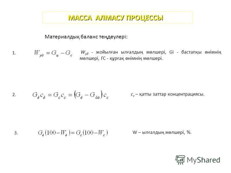 МАССА АЛМАСУ ПРОЦЕССЫ Материалдық баланс теңдеулері: 1. W уд - жойылған ылғалдың мөлшері, Gi - бастапқы өнімнің мөлшері, ГС - құрғақ өнімнің мөлшері. 2. с с – қатты заттар концентрациясы. 3. W – ылғалдың мөлшері, %.