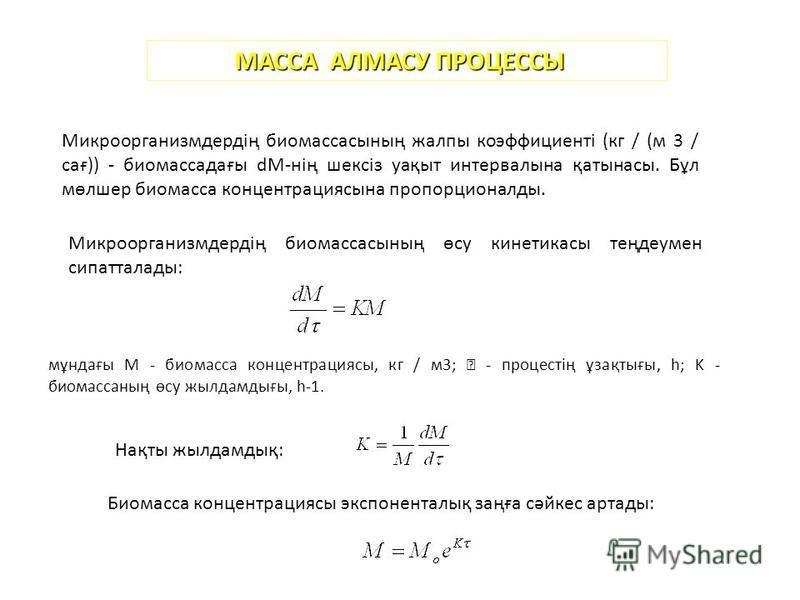 МАССА АЛМАСУ ПРОЦЕССЫ Микроорганизмдердің биомассының жалпы коэффициенті (кг / (м 3 / сағ)) - биомассадағы dM-нің шексіз уақыт интервалына қатынасы. Бұл мөлшер биомасса концентрациясына пропорционалды. Микроорганизмдердің биомассының өсу кинетикасы т