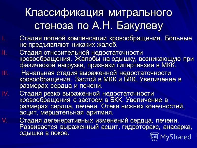 Классификация митрального стеноза по А.Н. Бакулеву I. Стадия полной компенсации кровообращения. Больные не предъявляют никаких жалоб. II. Стадия относительной недостаточности кровообращения. Жалобы на одышку, возникающую при физической нагрузке, приз