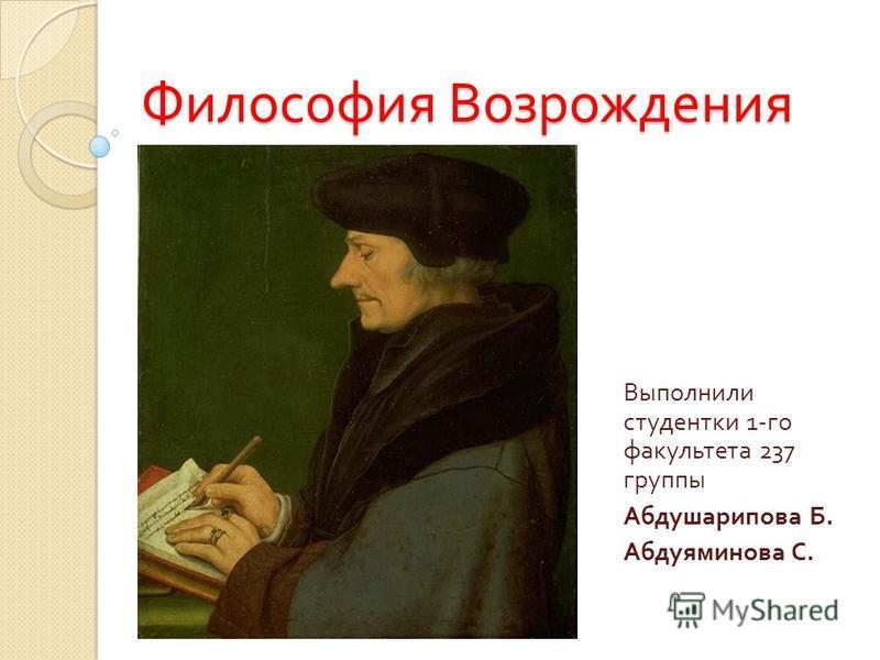 Философия Возрождения Выполнили студентки 1- го факультета 237 группы Абдушарипова Б. Абдуяминова С.