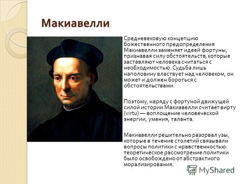 Макиавелли Средневековую концепцию божественного предопределения Макиавелли заменяет идеей фортуны, признавая силу обстоятельств, которые заставляют человека считаться с необходимостью. Судьба лишь наполовину властвует над человеком, он может и долже
