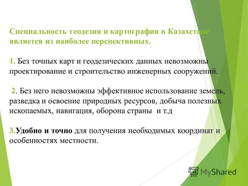 Специальность геодезия и картография в Казахстане является из наиболее перспективных. 1. Без точных карт и геодезических данных невозможны проектирование и строительство инженерных сооружений. 2. Без него невозможны эффективное использование земель,