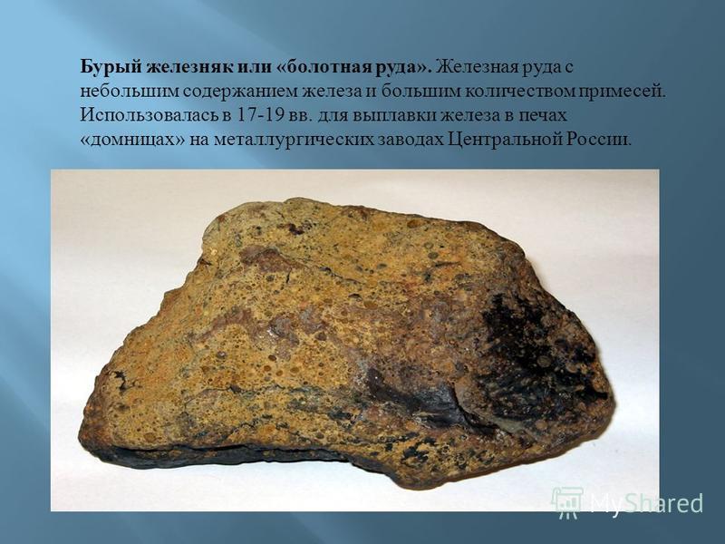 Бурый железняк или « болотная руда ». Железная руда с небольшим содержанием железа и большим количеством примесей. Использовалась в 17-19 вв. для выплавки железа в печах « модницах » на металлургических заводах Центральной России.