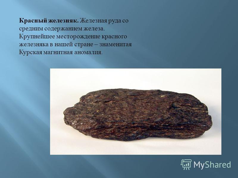 Красный железняк. Железная руда со средним содержанием железа. Крупнейшее месторождение красного железняка в нашей стране – знаменитая Курская магнитная аномалия.