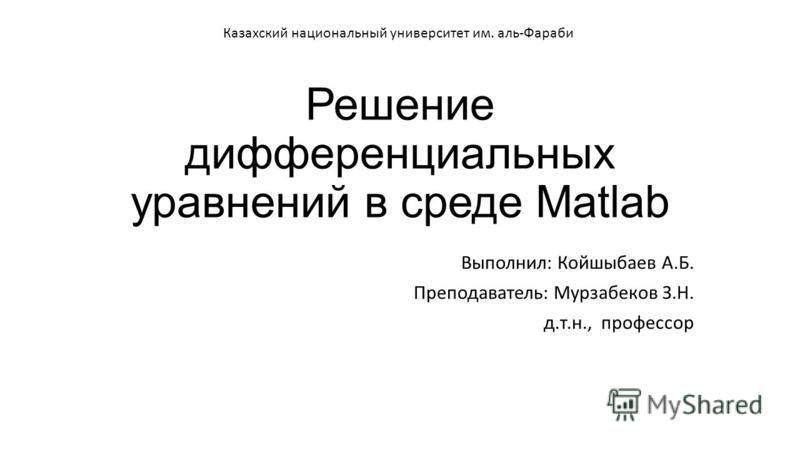 Решение дифференциальных уравнений в среде Matlab Выполнил: Койшыбаев А.Б. Преподаватель: Мурзабеков З.Н. д.т.н., профессор Казахский национальный университет им. аль-Фараби