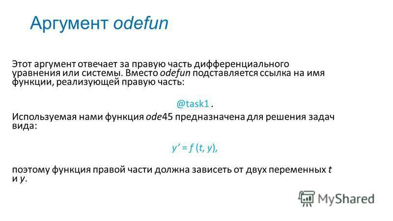 Аргумент odefun Этот аргумент отвечает за правую часть дифференциального уравнения или системы. Вместо odefun подставляется ссылка на имя функции, реализующей правую часть: @task1. Используемая нами функция ode45 предназначена для решения задач вида:
