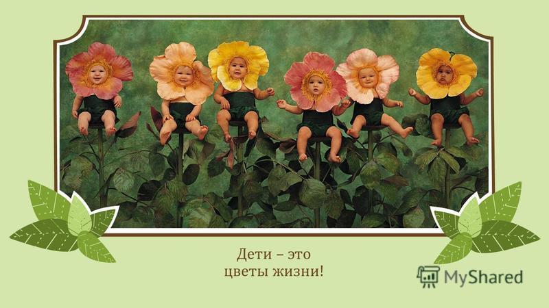 Дети – это цветы жизни!