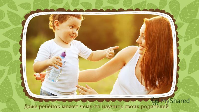 Даже ребёнок может чему-то научить своих родителей