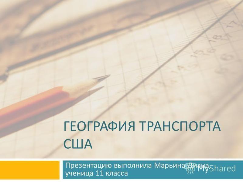 ГЕОГРАФИЯ ТРАНСПОРТА США Презентацию выполнила Марьина Диана, ученица 11 класса