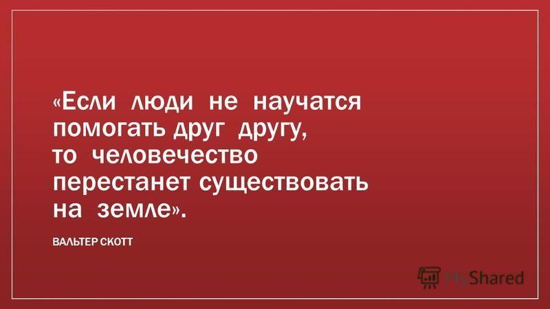 «Если люди не научатся помогать друг другу, то человечество перестанет существовать на земле». ВАЛЬТЕР СКОТТ