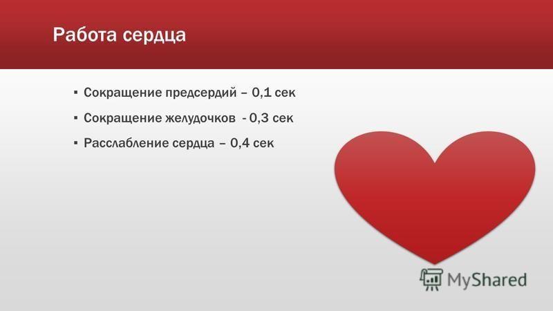 Работа сердца Сокращение предсердий – 0,1 сек Сокращение желудочков - 0,3 сек Расслабление сердца – 0,4 сек