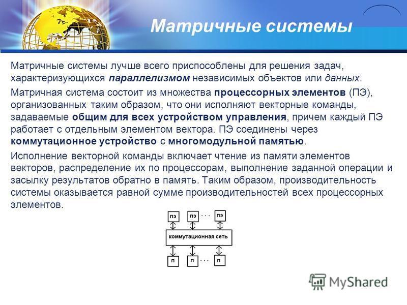 Матричные системы Матричные системы лучше всего приспособлены для решения задач, характеризующихся параллелизмом независимых объектов или данных. Матричная система состоит из множества процессорных элементов (ПЭ), организованных таким образом, что он