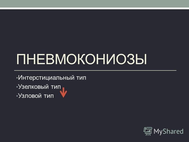 ПНЕВМОКОНИОЗЫ Интерстициальный тип Узелковый тип Узловой тип