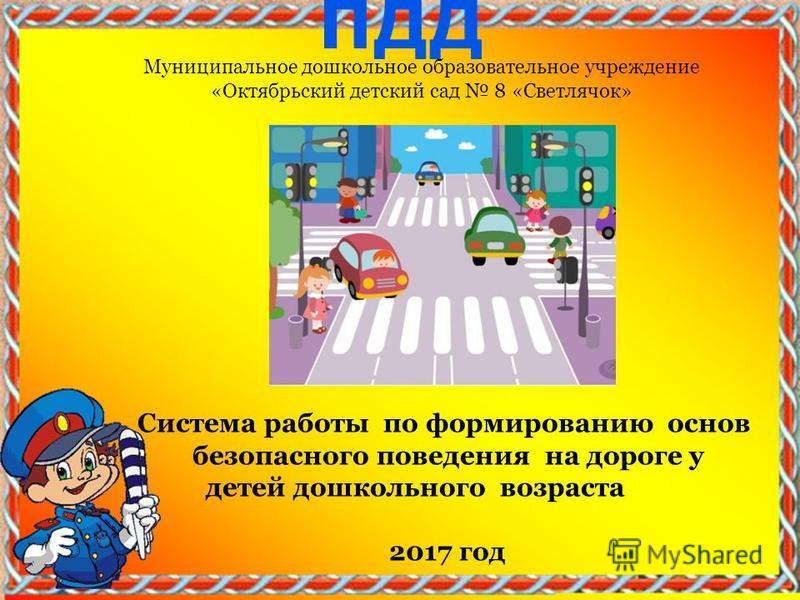 Муниципальное дошкольное образовательное учреждение «Октябрьский детский сад 8 «Светлячок» Система работы по формированию основ безопасного поведения на дороге у детей дошкольного возраста 2017 год
