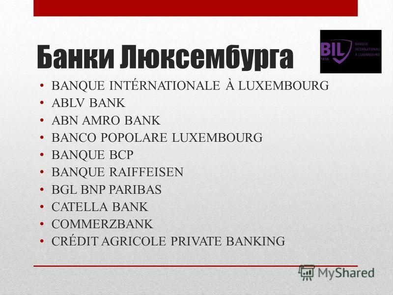 Банки Люксембурга BANQUE INTÉRNATIONALE À LUXEMBOURG ABLV BANK ABN AMRO BANK BANCO POPOLARE LUXEMBOURG BANQUE BCP BANQUE RAIFFEISEN BGL BNP PARIBAS CATELLA BANK COMMERZBANK CRÉDIT AGRICOLE PRIVATE BANKING