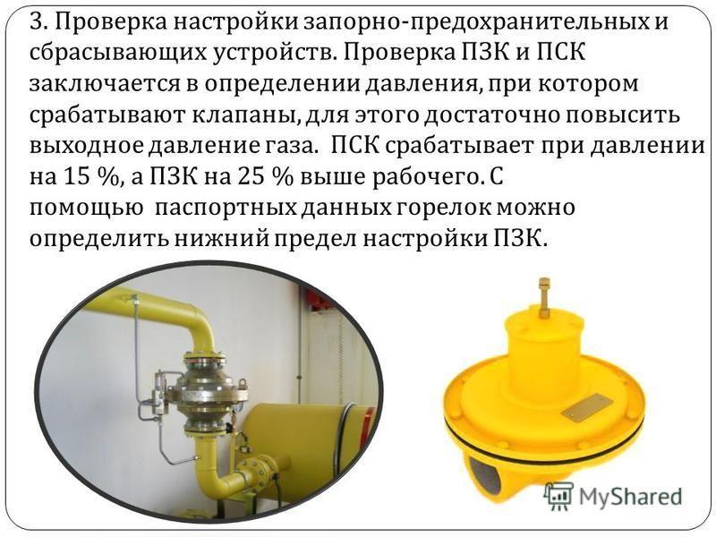 3. Проверка настройки запорно - предохранительных и сбрасывающих устройств. Проверка ПЗК и ПСК заключается в определении давления, при котором срабатывают клапаны, для этого достаточно повысить выходное давление газа. ПСК срабатывает при давлении на