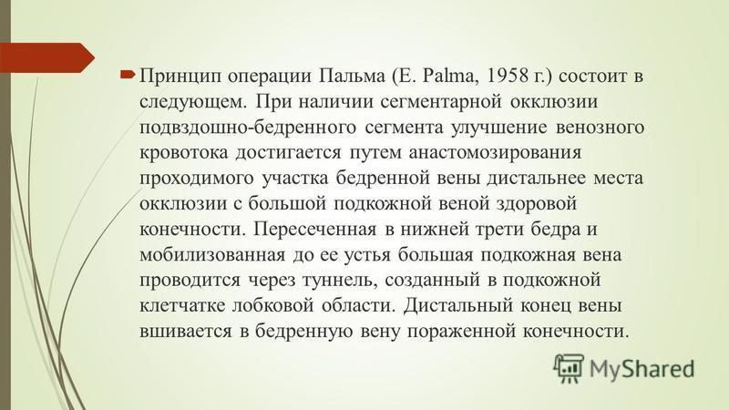 Принцип операции Пальма (Е. Palma, 1958 г.) состоит в следующем. При наличии сегментарной окклюзии подвздошно-бедренного сегмента улучшение венозного кровотока достигается путем анастомозирования проходимого участка бедренной вены дистальное места ок