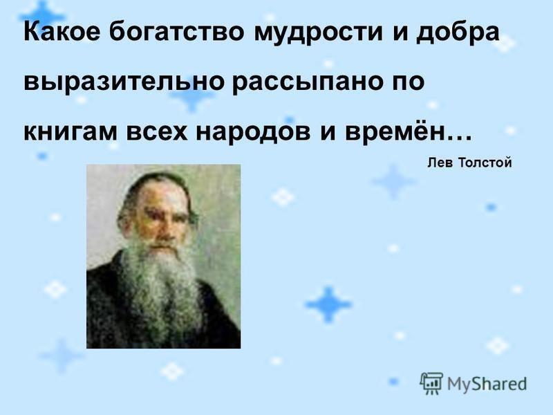Какое богатство мудрости и добра выразительно рассыпано по книгам всех народов и времён… Лев Толстой