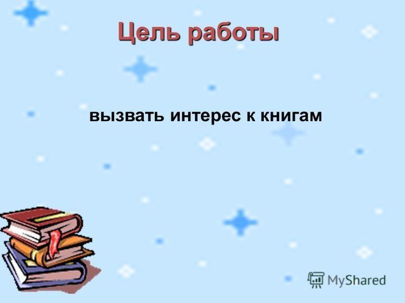 Цель работы вызвать интерес к книгам
