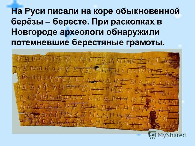 На Руси писали на коре обыкновенной берёзы – бересте. При раскопках в Новгороде археологи обнаружили потемневшие берестяные грамоты.