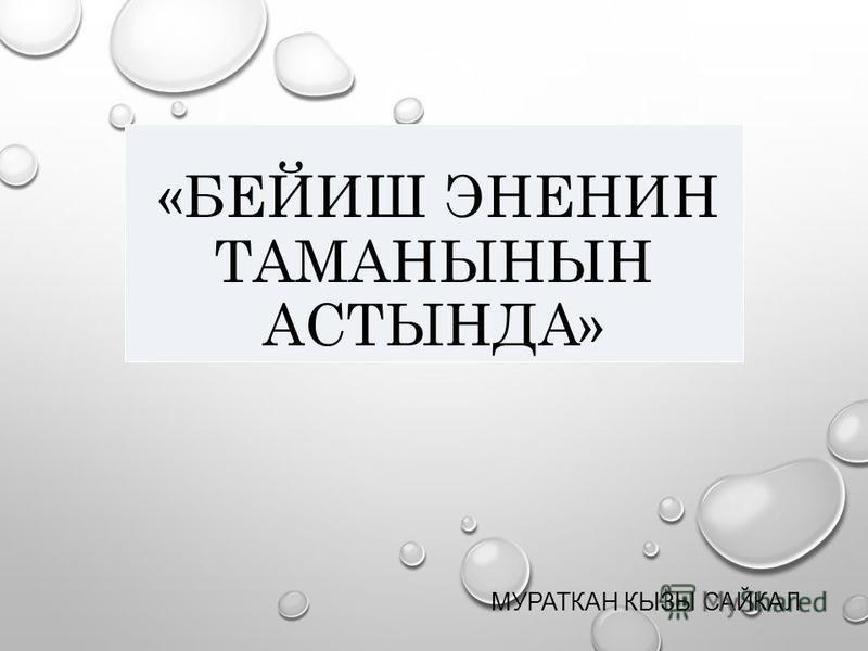 «БЕЙИШ ЭНЕНИН ТАМАНЫНЫН АСТЫНДА» МУРАТКАН КЫЗЫ САЙКАЛ