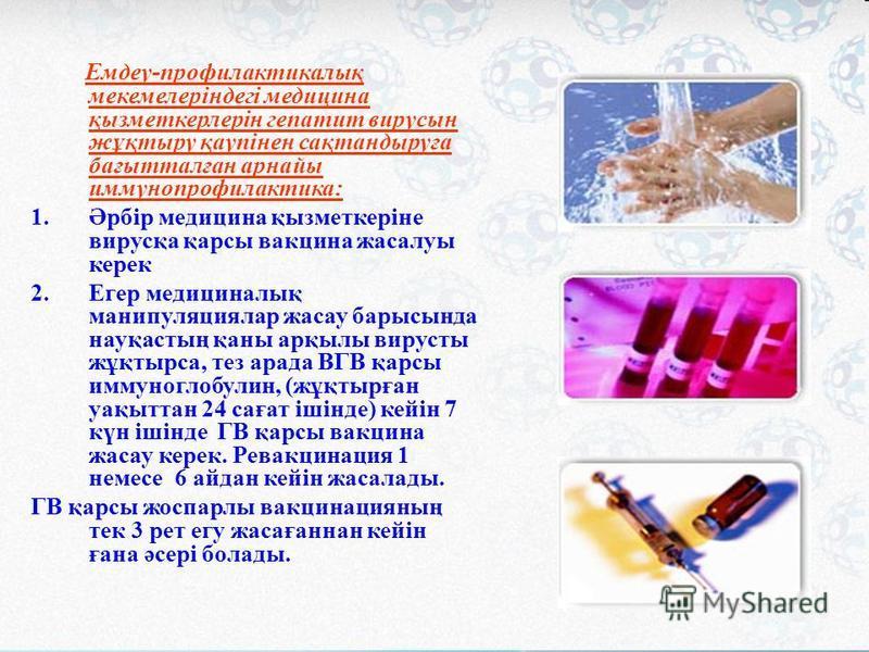 Емдеу-профилактикалық мекемелеріндегі медицина қызмоткерлерін гепатит вирусын жұқтыру қаупінен сақтандыруға бағытталған арнайы иммунопрофилактика: 1.Әрбір медицина қызмоткеріне вирусқа қрасы вакцина жасалуы керек 2. Егер медициналық манипуляциялар жа