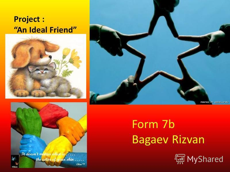 Project : An Ideal Friend Ideal friends do not happen but I'll try them imagine. Form 7b Bagaev Rizvan