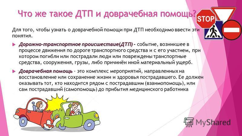 Что же такое ДТП и доврачебная помощь? Для того, чтобы узнать о доврачебной помощи при ДТП необходимо ввести эти понятия. Дорожно-транспортное происшествие(ДТП) Дорожно-транспортное происшествие(ДТП) - событие, возникшее в процессе движения по дороге
