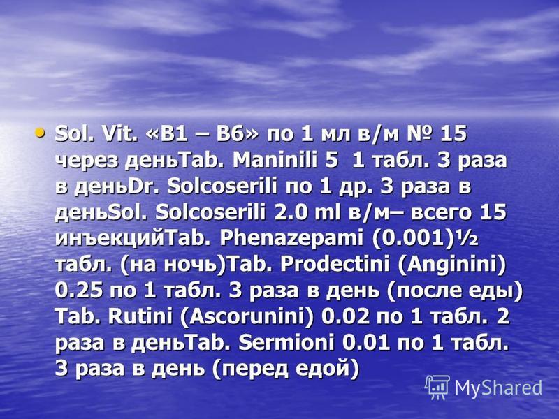 Sol. Vit. «В1 – В6» по 1 мл в/м 15 через деньTab. Мaninili 5 1 табл. 3 раза в деньDr. Solcoserili по 1 др. 3 раза в деньSol. Solcoserili 2.0 ml в/м– всего 15 инъекцийTab. Phenazepami (0.001)½ табл. (на ночь)Tab. Prodectini (Аnginini) 0.25 по 1 табл.