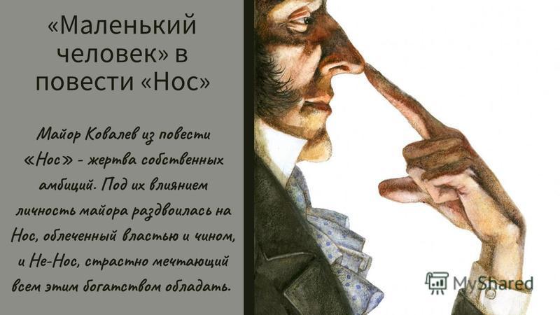 «Маленький человек» в повести «Нос» Майор Ковалев из повести «Нос» - жертва собственных амбиций. Под их влиянием личность майора раздвоилась на Нос, облеченный властью и чином, и Не-Нос, страстно мечтающий всем этим богатством обладать.