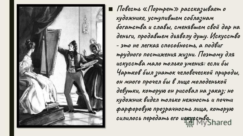 Повесть «Портрет» рассказывает о художнике, уступившем соблазнам богатства и славы, сменявшем свой дар на деньги, продавшем дьяволу душу. Искусство - это не легкая способность, а подвиг трудного постижения жизни. Поэтому для искусства мало только уме