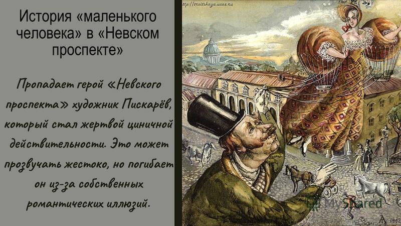 История «маленького человека» в «Невском проспекте» Пропадает герой «Невского проспекта» художник Пискарёв, который стал жертвой циничной действительности. Это может прозвучать жестоко, но погибает он из-за собственных романтических иллюзий.