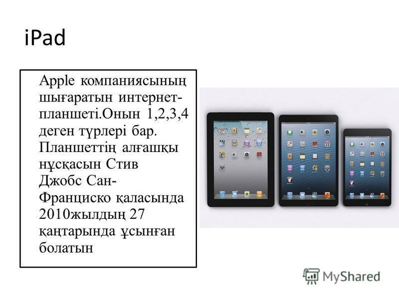 iPad Apple компаниясының шығаратын интернет- планшеті.Онын 1,2,3,4 денег түрлерi бар. Планшеттің алғашқы нұсқасын Стив Джобс Сан- Франциско қаласында 2010 жилдың 27 қаңтарында ұсынған болатын