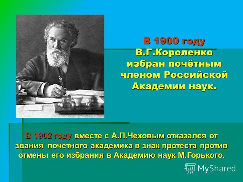 В 1900 году В.Г.Короленко избран почётным членом Российской Академии наук. В 1902 году вместе с А.П.Чеховым отказался от звания почетного академика в знак протеста против отмены его избрания в Академию наук М.Горького.
