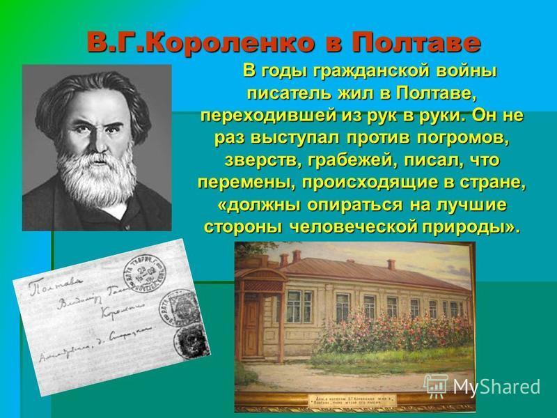 В.Г.Короленко в Полтаве В годы гражданской войны писатель жил в Полтаве, переходившей из рук в руки. Он не раз выступал против погромов, зверств, грабежей, писал, что перемены, происходящие в стране, «должны опираться на лучшие стороны человеческой п