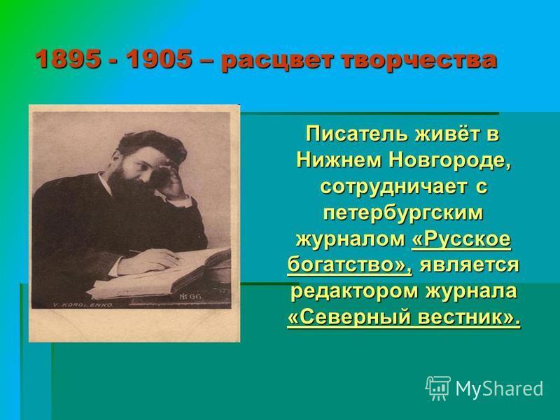 1895 - 1905 – расцвет творчества Писатель живёт в Нижнем Новгороде, сотрудничает с петербургским журналом «Русское богатство», является редактором журнала «Северный вестник». Писатель живёт в Нижнем Новгороде, сотрудничает с петербургским журналом «Р