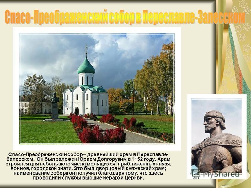 Спасо-Преображенский собор – древнейший храм в Переславле- Залесском. Он был заложен Юрием Долгоруким в 1152 году. Храм строился для небольшого числа молящихся: приближенных князя, воинов, городской знати. Это был дворцовый княжеский храм; наименован