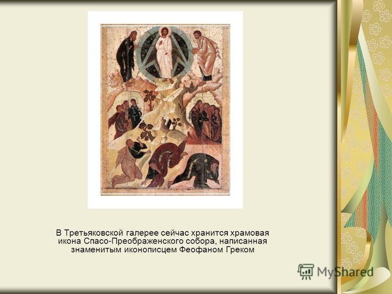 В Третьяковской галерее сейчас хранится храмовая икона Спасо-Преображенского собора, написанная знаменитым иконописцем Феофаном Греком