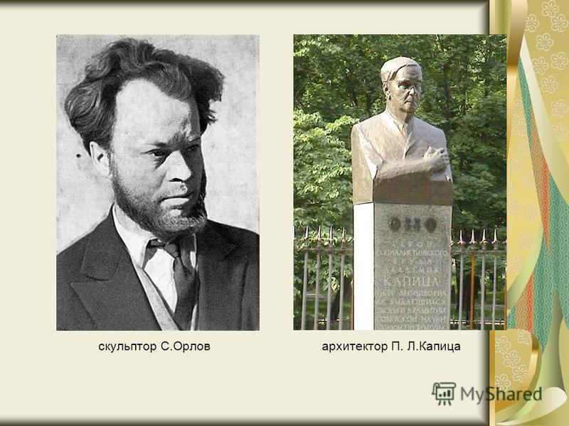 скульптор С.Орлов архитектор П. Л.Капица