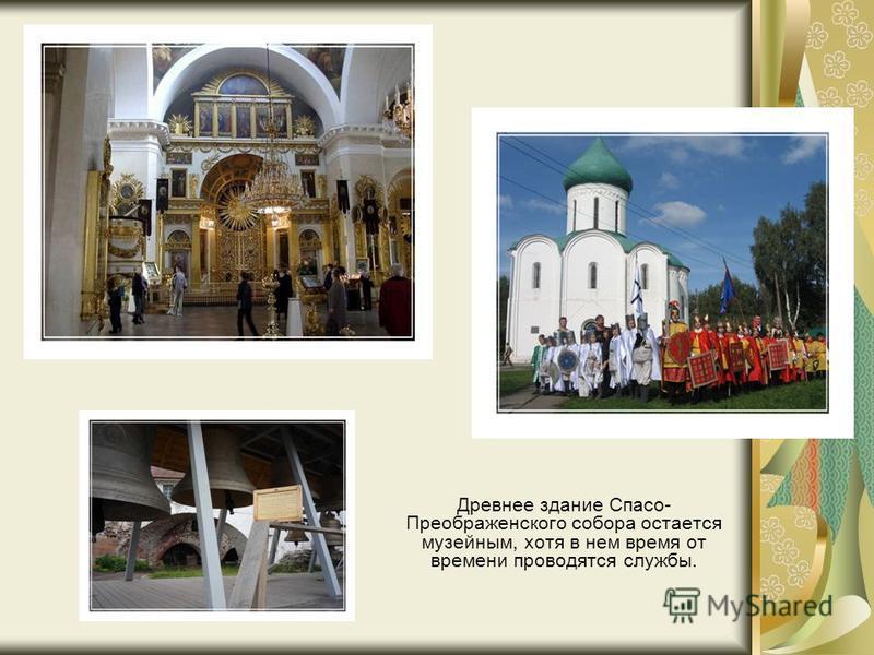 Древнее здание Спасо- Преображенского собора остается музейным, хотя в нем время от времени проводятся службы.