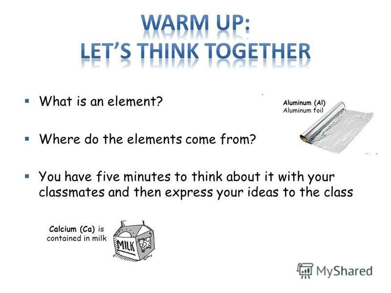 What is an element? Where do the elements come from? You have five minutes to think about it with your classmates and then express your ideas to the class