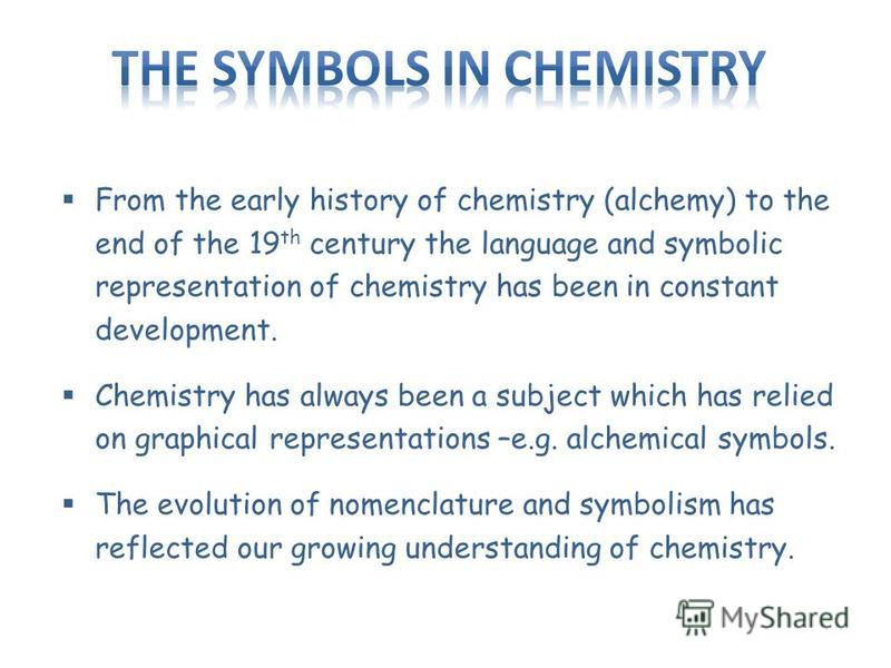 From the early history of chemistry (alchemy) to the end of the 19 th century the language and symbolic representation of chemistry has been in constant development. Chemistry has always been a subject which has relied on graphical representations –e