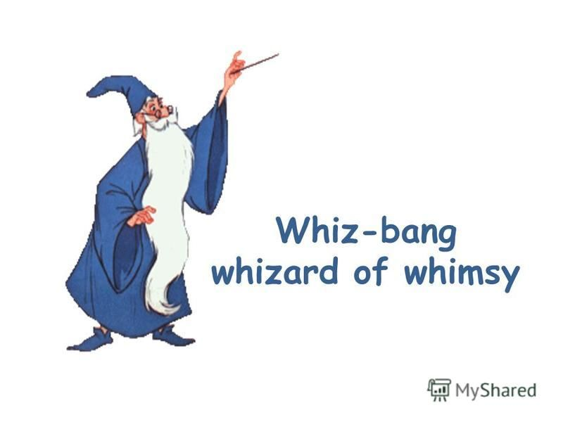 Whiz-bang whizard of whimsy