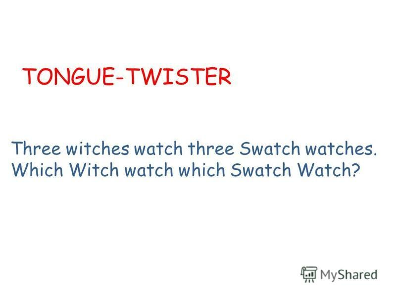 TONGUE-TWISTER Three witches watch three Swatch watches. Which Witch watch which Swatch Watch?