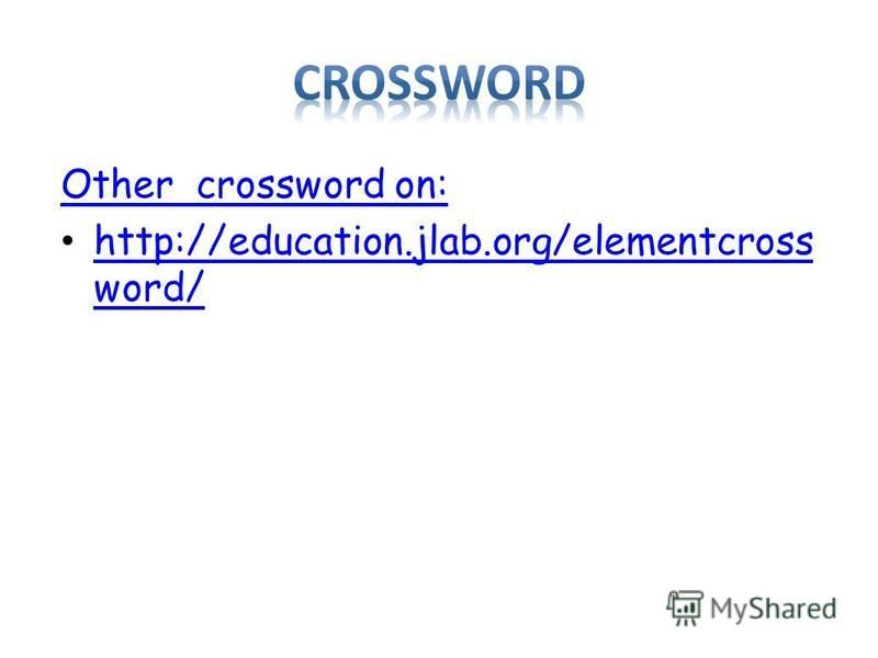 Other crossword on: http://education.jlab.org/elementcross word/ http://education.jlab.org/elementcross word/