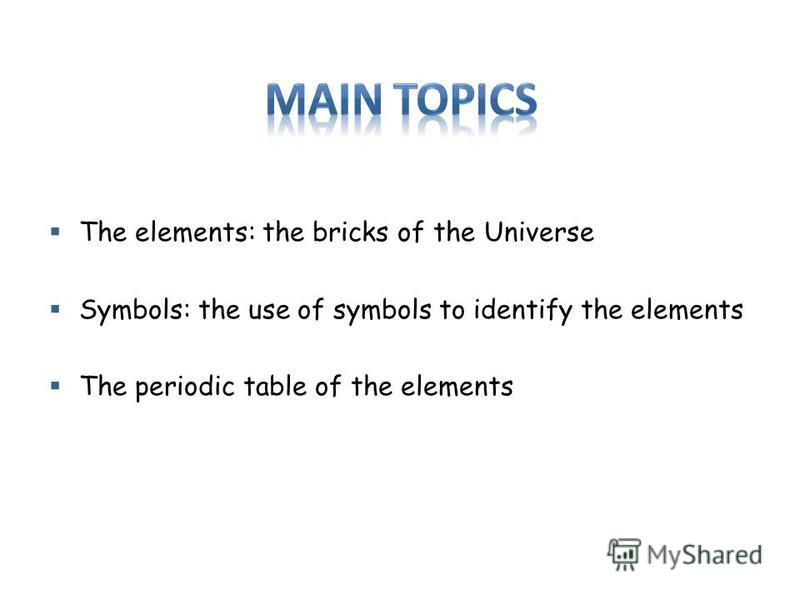The elements: the bricks of the Universe Symbols: the use of symbols to identify the elements The periodic table of the elements