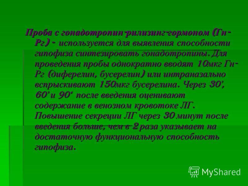 Проба с гонадотропин - рилизинг - гормоном ( Гн - Рг ) - используется для выявления способности гипофиза синтезировать гонадотропины. Для проведения пробы однократно вводят 10 мкг Гн - Рг ( диферелин, бусерелин ) или интраназально вспрыскивают 150 мк
