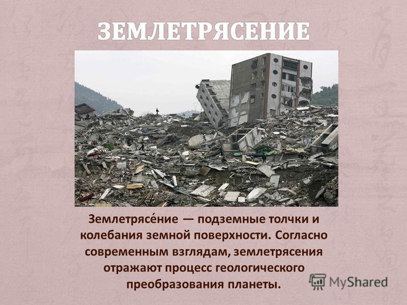 Землетрясе́нии подземные толчки и колебания земной поверхности. Согласно современным взглядам, землетрясения отражают процесс геологического преобразования планеты.