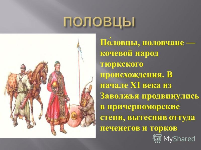 Половцы, полевчане кочевой народ тюркского происхождения. В начале XI века из Заволжья продвинулись в причерноморские степи, вытеснив оттуда печенегов и торгов